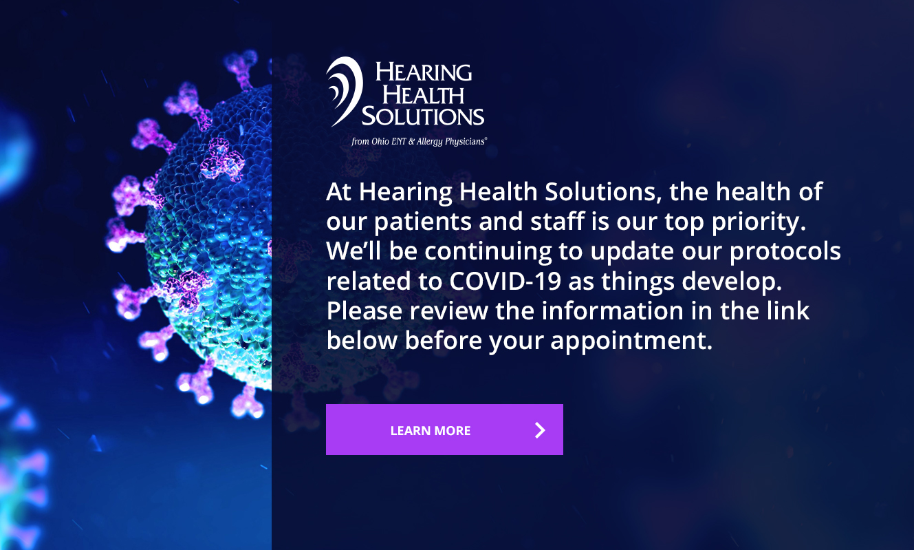 At Hearing Health Solutions, the health of our patients is our top priority. We'll be continuing to update our protocols related to COVID-19 as things develop. Please review the information in the link below before your appointment.